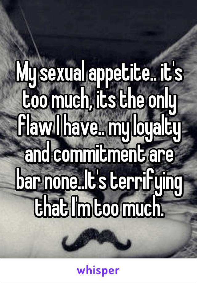 My sexual appetite.. it's too much, its the only flaw I have.. my loyalty and commitment are bar none..It's terrifying that I'm too much.