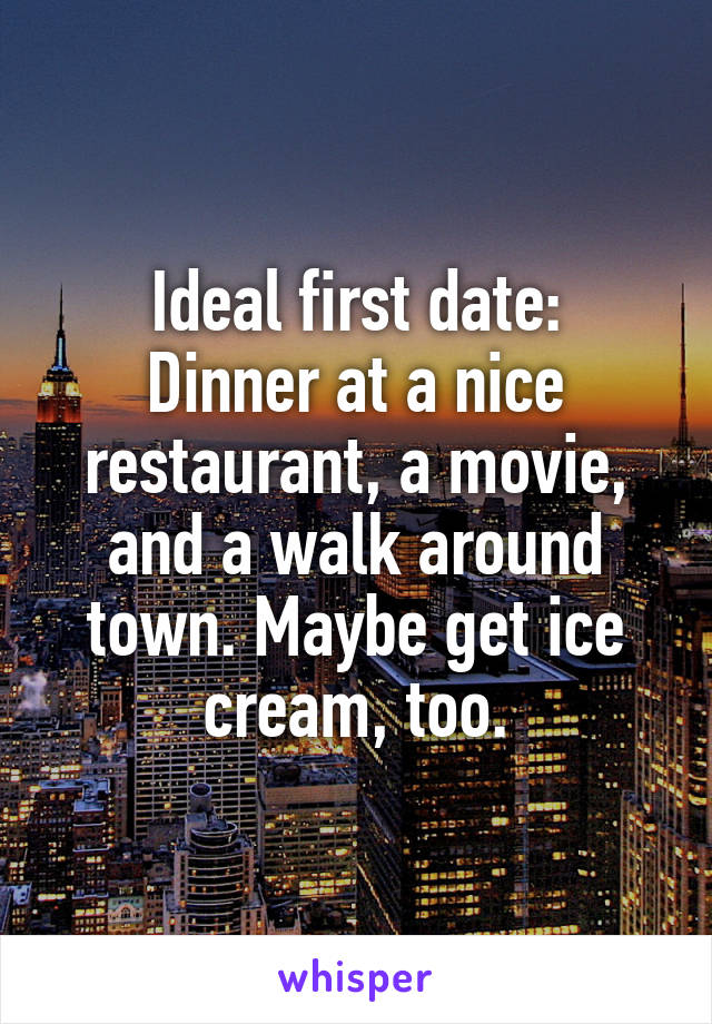 Ideal first date: Dinner at a nice restaurant, a movie, and a walk around town. Maybe get ice cream, too.