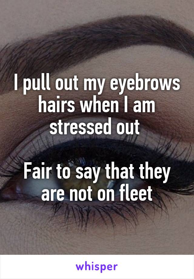 I pull out my eyebrows hairs when I am stressed out   Fair to say that they are not on fleet