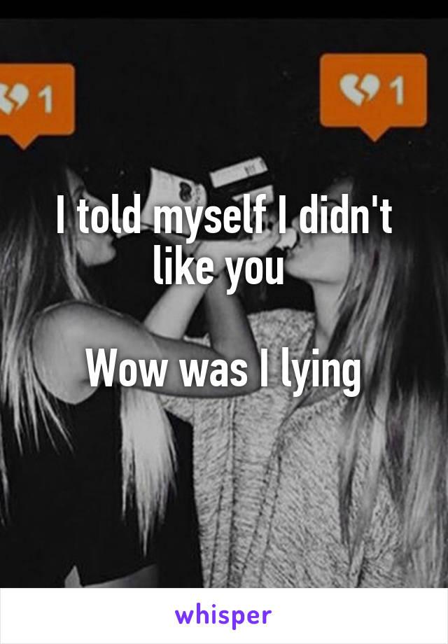I told myself I didn't like you   Wow was I lying