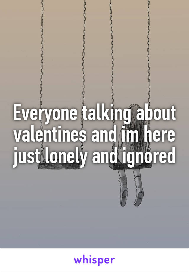 Everyone talking about valentines and im here just lonely and ignored