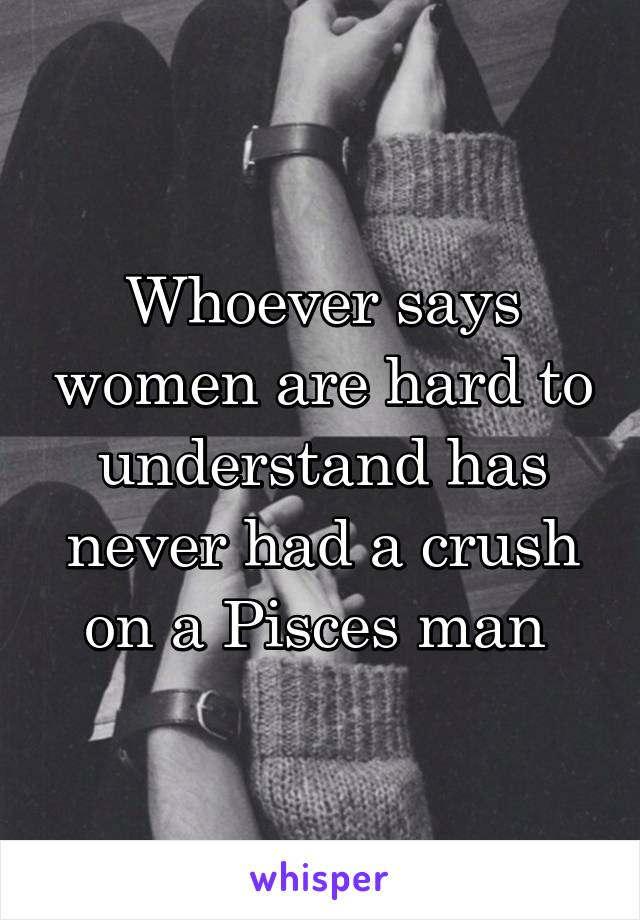 Whoever says women are hard to understand has never had a crush on a Pisces man