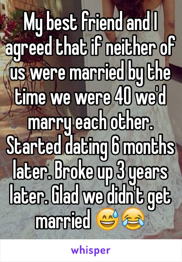 My best friend and I agreed that if neither of us were married by the time we were 40 we'd marry each other. Started dating 6 months later. Broke up 3 years later. Glad we didn't get married 😅😂