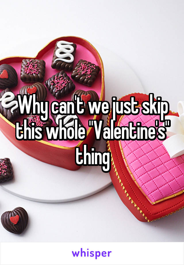 "Why can't we just skip this whole ""Valentine's"" thing"