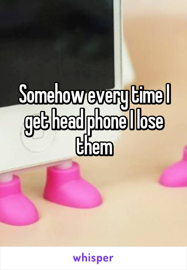 Somehow every time I get head phone I lose them