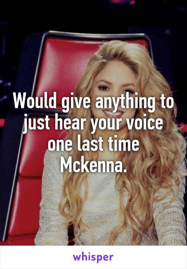 Would give anything to just hear your voice one last time Mckenna.