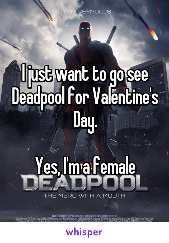 I just want to go see Deadpool for Valentine's Day.  Yes, I'm a female