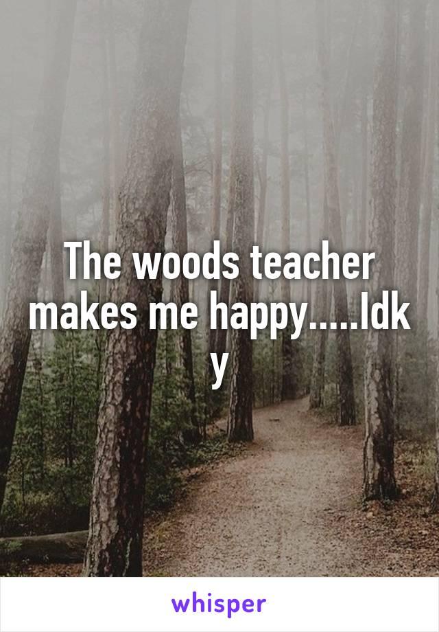The woods teacher makes me happy.....Idk y