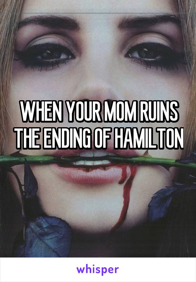 WHEN YOUR MOM RUINS THE ENDING OF HAMILTON