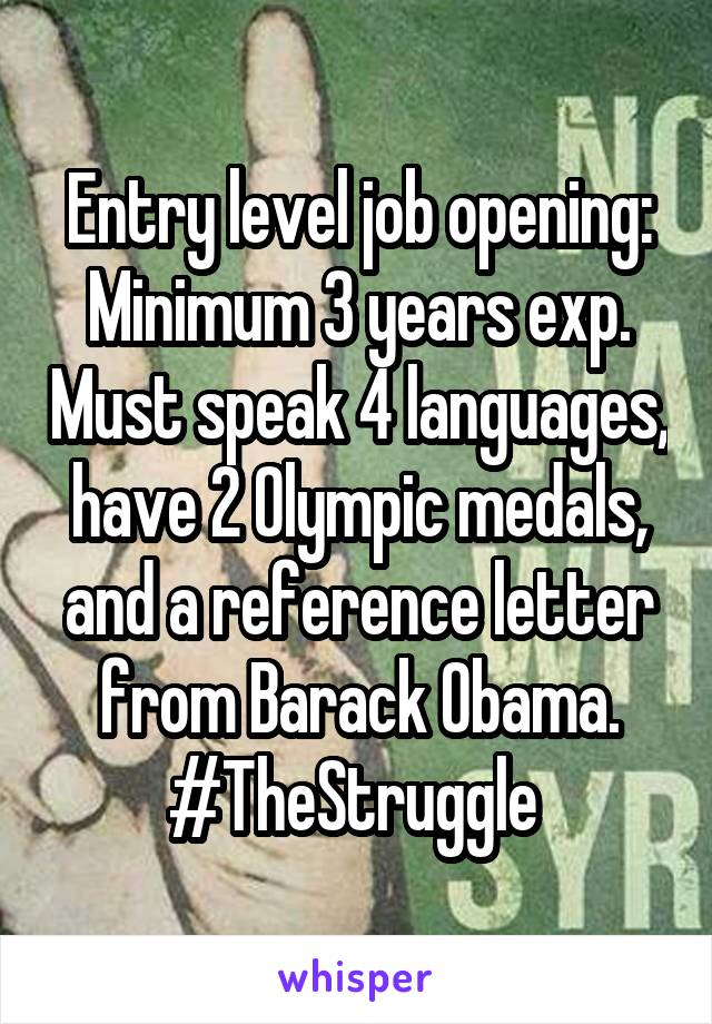 Entry level job opening: Minimum 3 years exp. Must speak 4 languages, have 2 Olympic medals, and a reference letter from Barack Obama. #TheStruggle