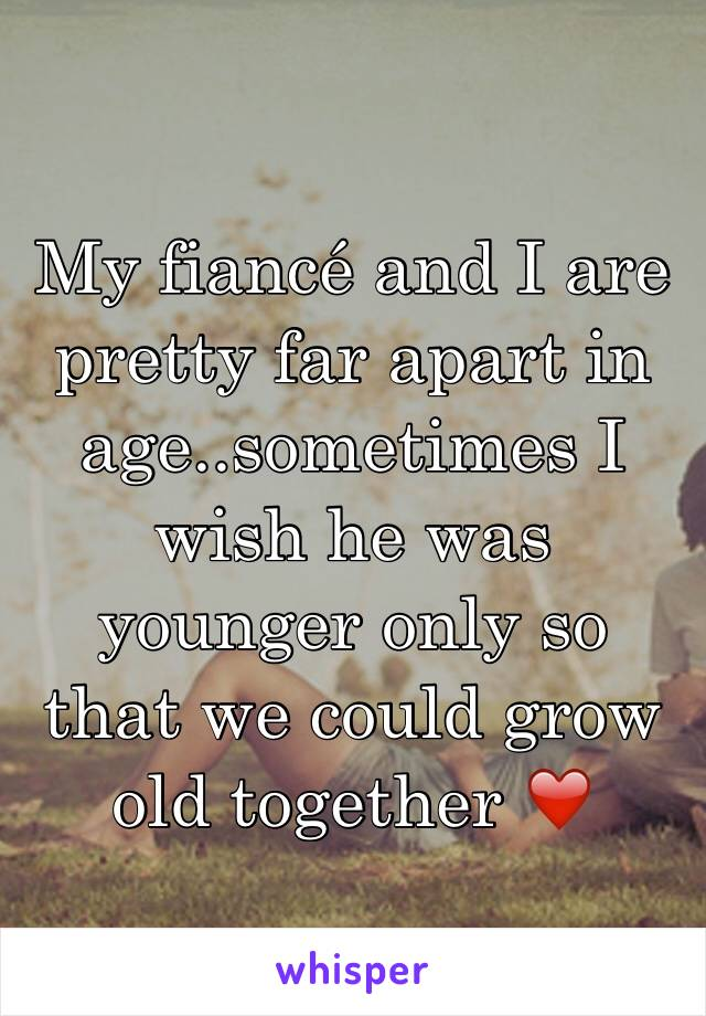 My fiancé and I are pretty far apart in age..sometimes I wish he was younger only so that we could grow old together ❤️