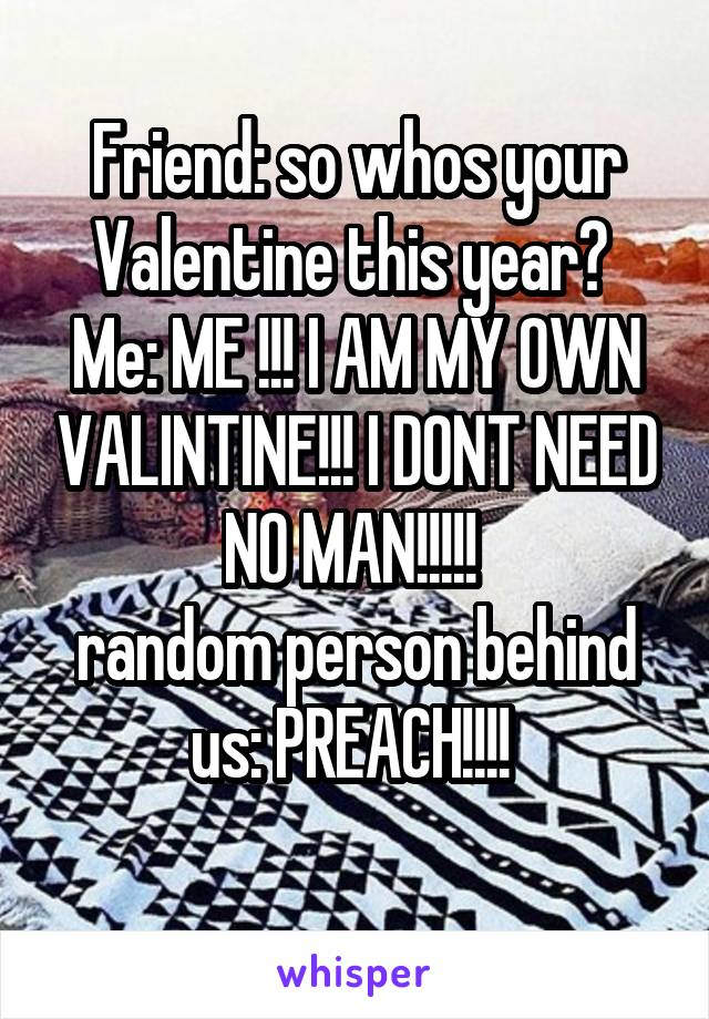Friend: so whos your Valentine this year?  Me: ME !!! I AM MY OWN VALINTINE!!! I DONT NEED NO MAN!!!!!  random person behind us: PREACH!!!!