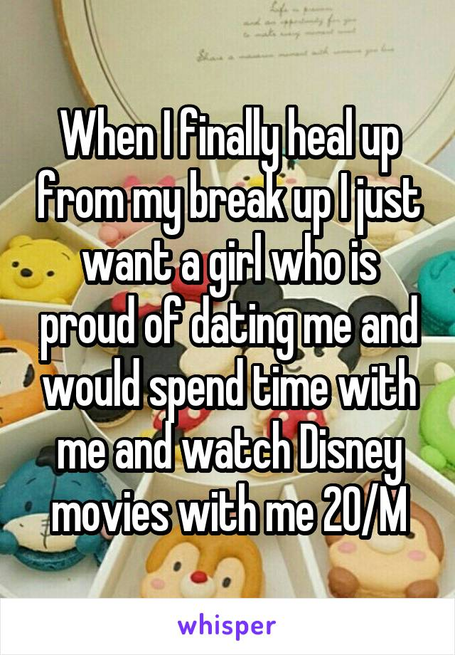 When I finally heal up from my break up I just want a girl who is proud of dating me and would spend time with me and watch Disney movies with me 20/M