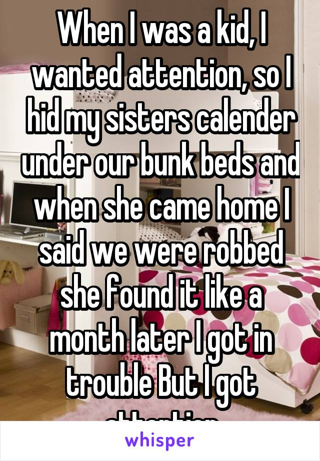When I was a kid, I wanted attention, so I hid my sisters calender under our bunk beds and when she came home I said we were robbed she found it like a month later I got in trouble But I got attention