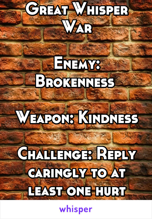 Great Whisper War  Enemy: Brokenness   Weapon: Kindness  Challenge: Reply caringly to at least one hurt person every day.