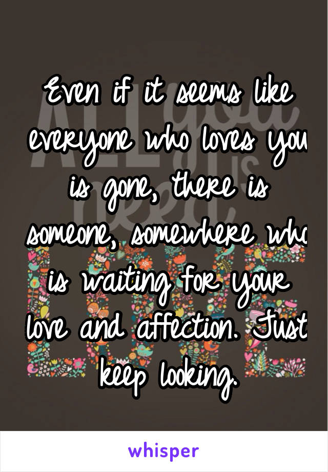 Even if it seems like everyone who loves you is gone, there is someone, somewhere who is waiting for your love and affection. Just keep looking.