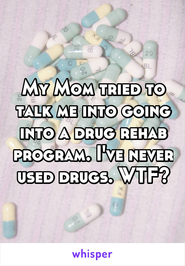 My Mom tried to talk me into going into a drug rehab program. I've never used drugs. WTF?