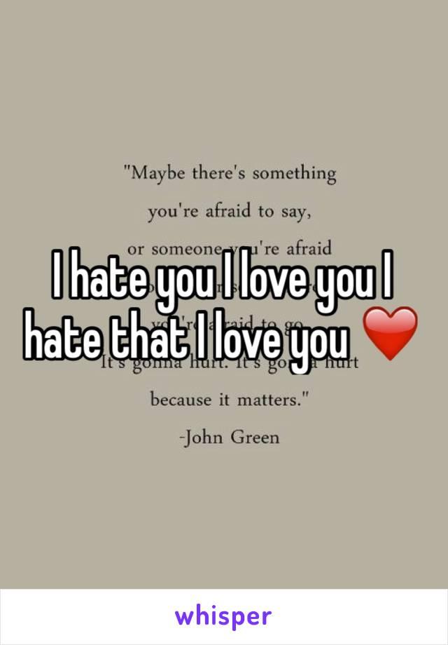 I hate you I love you I hate that I love you ❤️