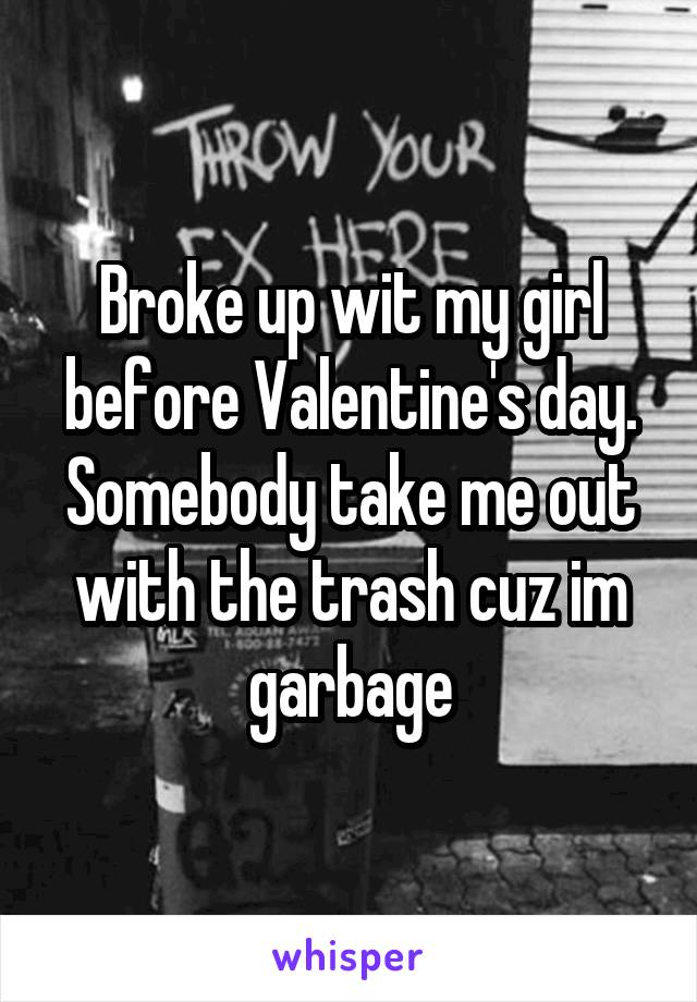 Broke up wit my girl before Valentine's day. Somebody take me out with the trash cuz im garbage