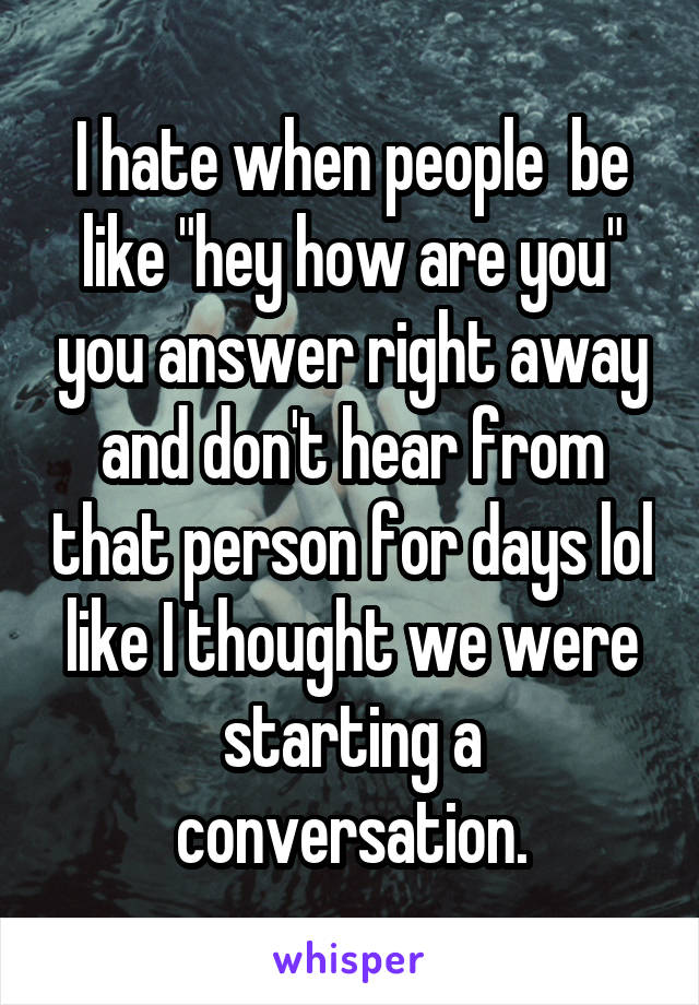 """I hate when people  be like """"hey how are you"""" you answer right away and don't hear from that person for days lol like I thought we were starting a conversation."""