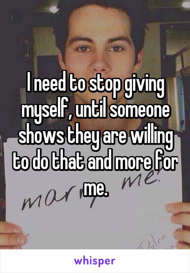 I need to stop giving myself, until someone shows they are willing to do that and more for me.