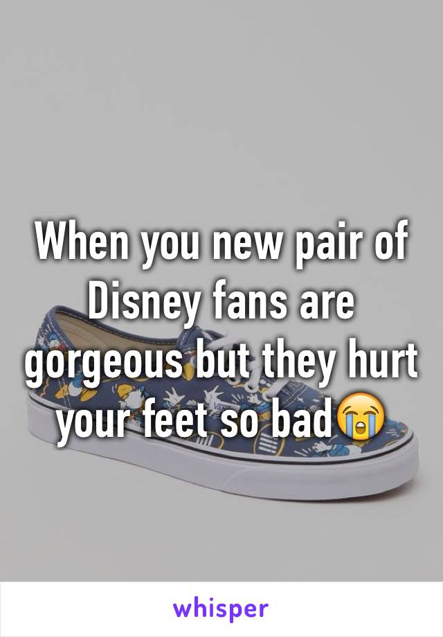 When you new pair of Disney fans are gorgeous but they hurt your feet so bad😭