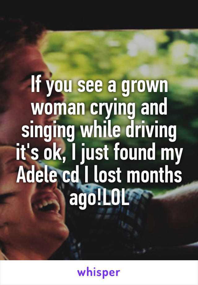 If you see a grown woman crying and singing while driving it's ok, I just found my Adele cd I lost months ago!LOL