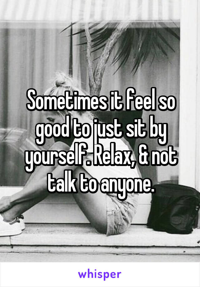 Sometimes it feel so good to just sit by yourself. Relax, & not talk to anyone.