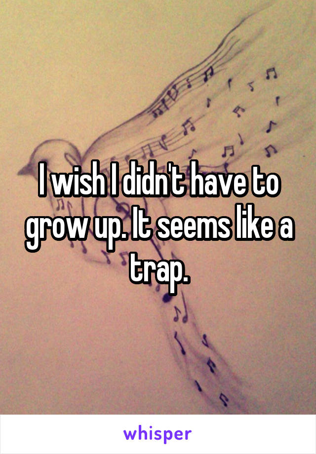 I wish I didn't have to grow up. It seems like a trap.