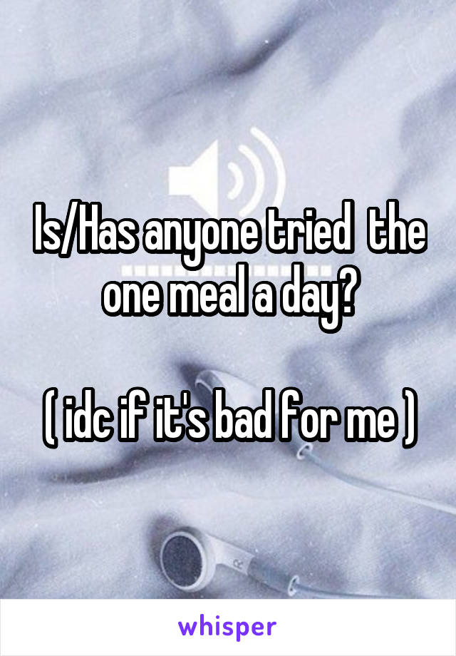Is/Has anyone tried  the one meal a day?  ( idc if it's bad for me )