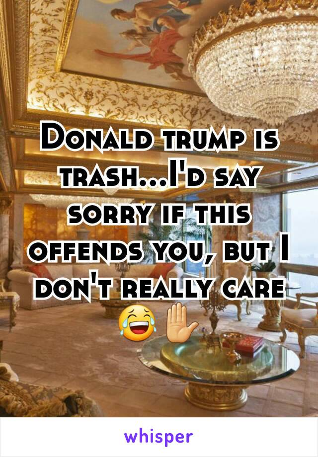 Donald trump is trash...I'd say sorry if this offends you, but I don't really care 😂✋