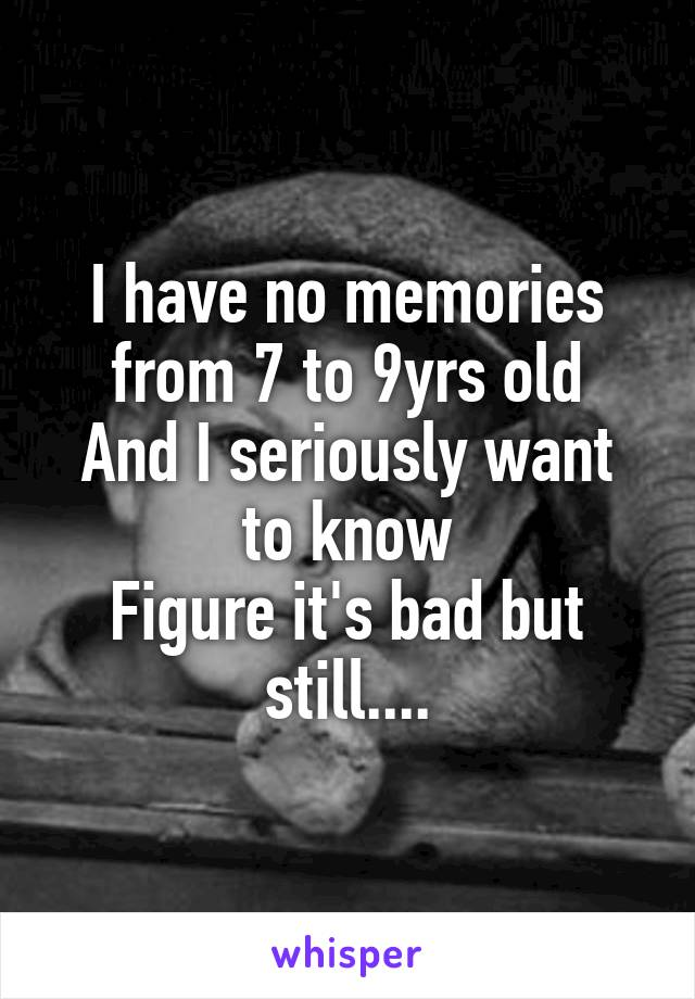 I have no memories from 7 to 9yrs old And I seriously want to know Figure it's bad but still....