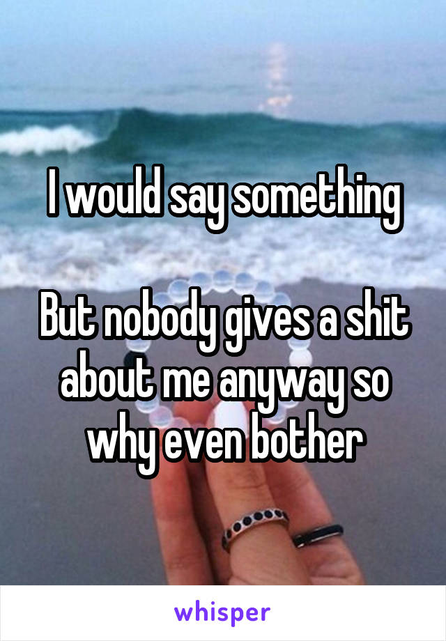 I would say something  But nobody gives a shit about me anyway so why even bother