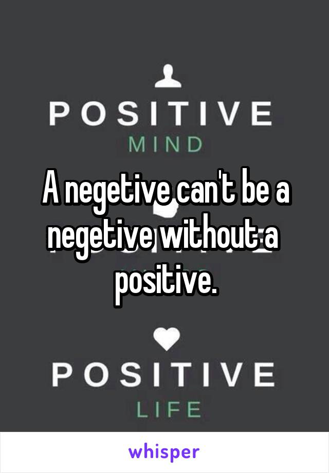 A negetive can't be a negetive without a  positive.