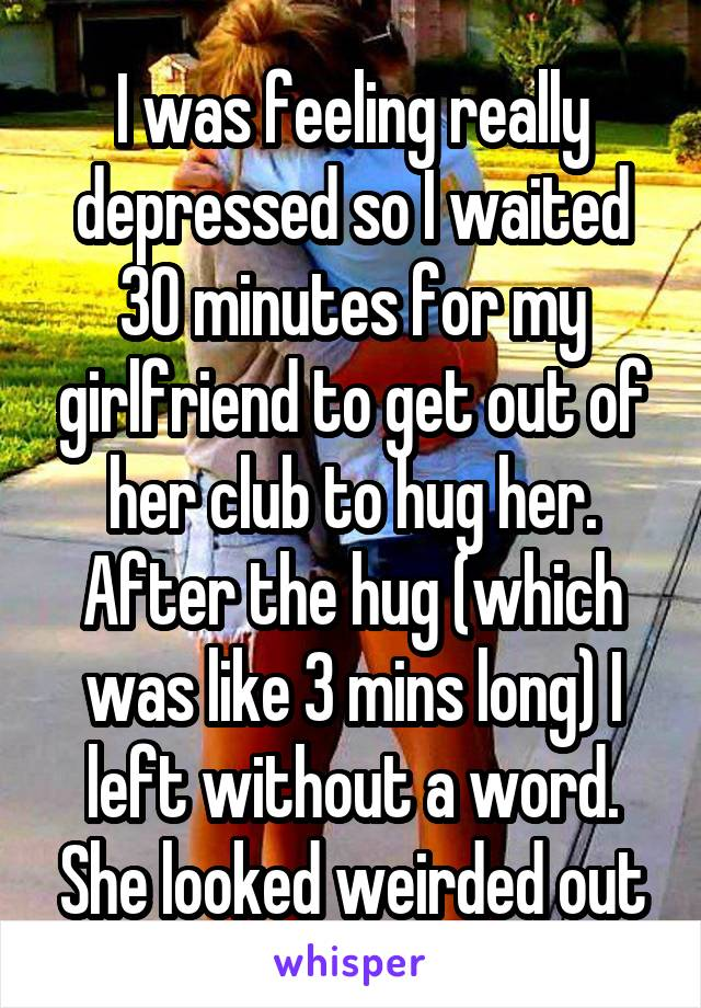I was feeling really depressed so I waited 30 minutes for my girlfriend to get out of her club to hug her. After the hug (which was like 3 mins long) I left without a word. She looked weirded out