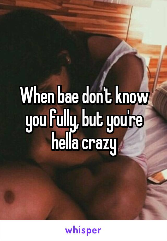 When bae don't know you fully, but you're hella crazy