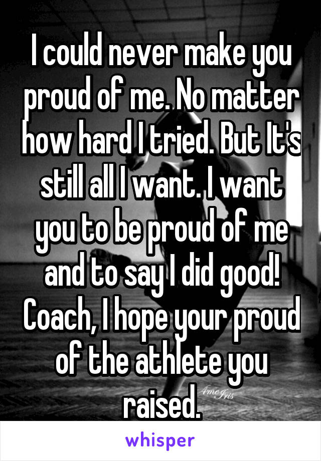 I could never make you proud of me. No matter how hard I tried. But It's still all I want. I want you to be proud of me and to say I did good! Coach, I hope your proud of the athlete you raised.