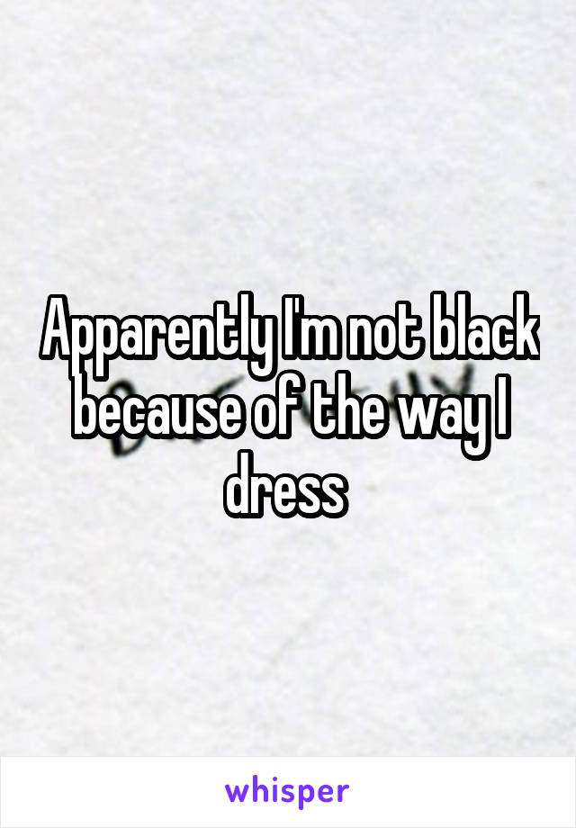 Apparently I'm not black because of the way I dress