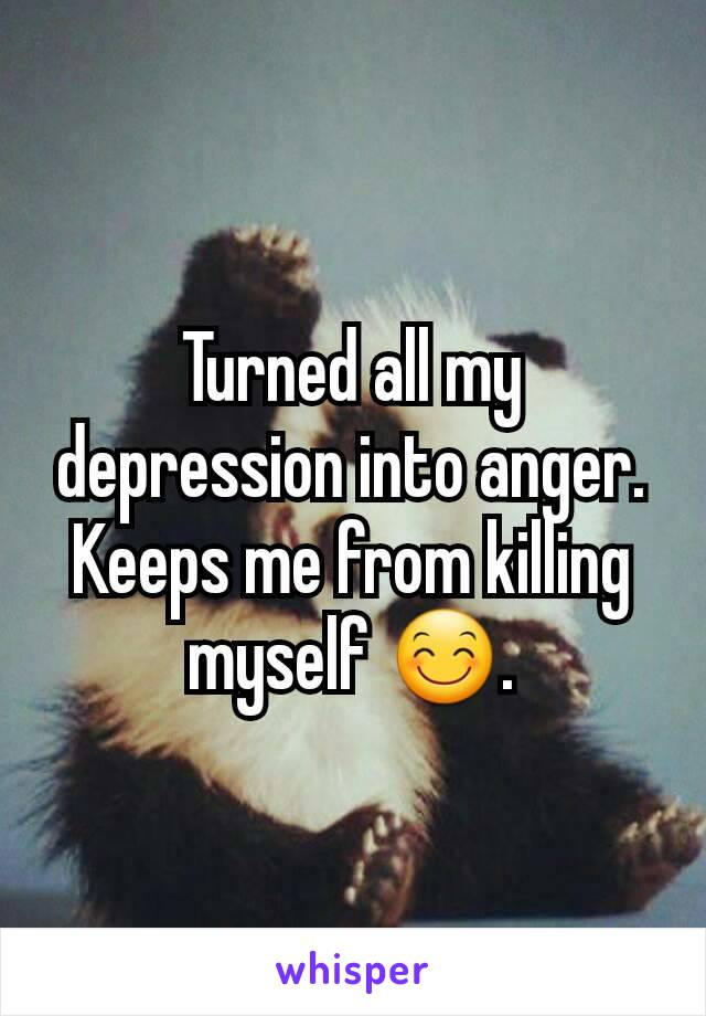 Turned all my depression into anger. Keeps me from killing myself 😊.