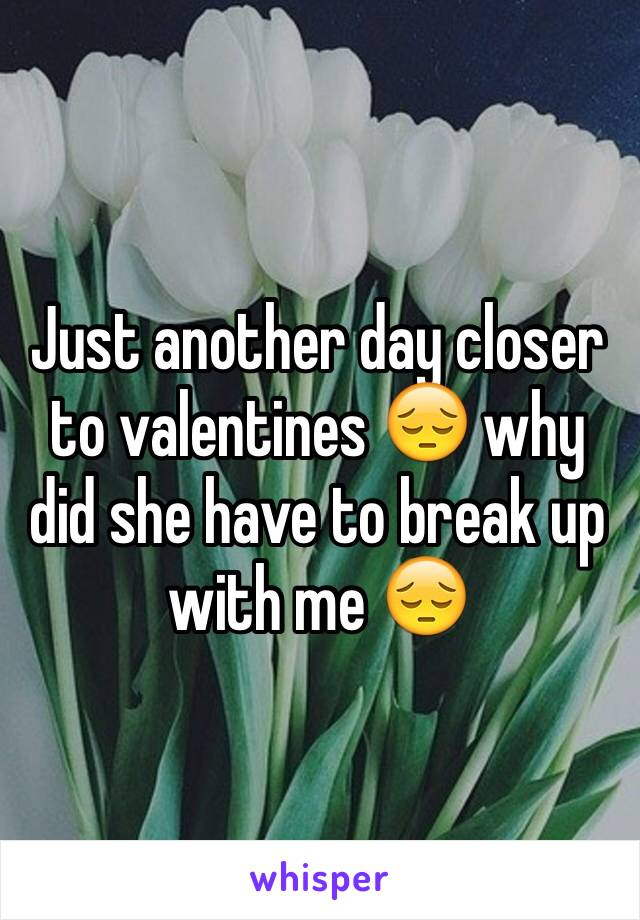 Just another day closer to valentines 😔 why did she have to break up with me 😔