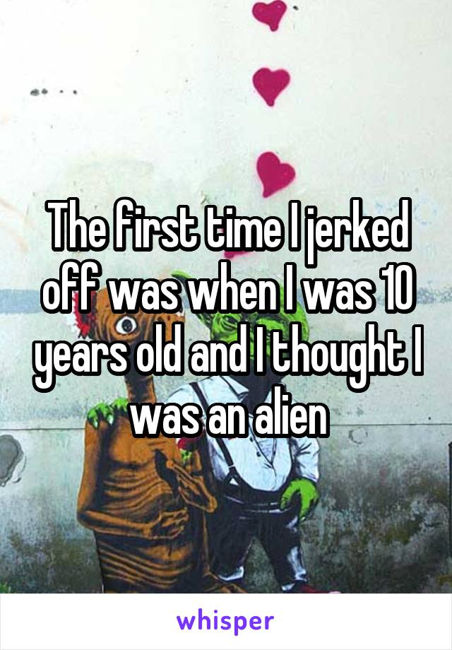 The first time I jerked off was when I was 10 years old and I thought I was an alien