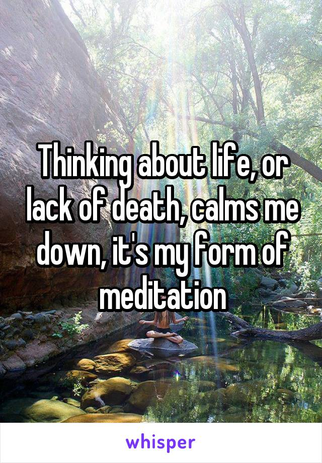 Thinking about life, or lack of death, calms me down, it's my form of meditation