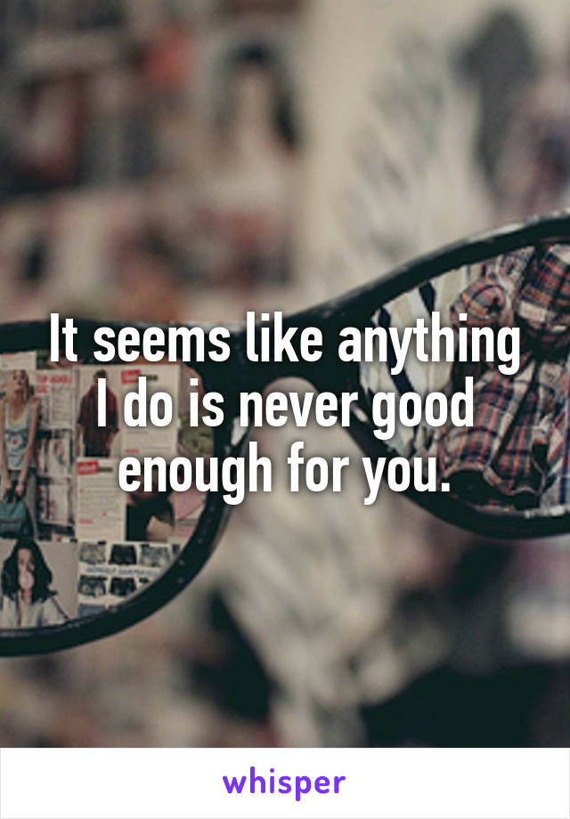 It seems like anything I do is never good enough for you.