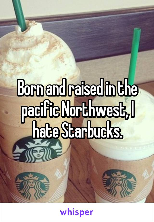 Born and raised in the pacific Northwest, I hate Starbucks.