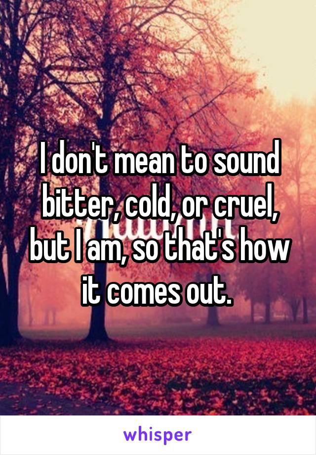 I don't mean to sound bitter, cold, or cruel, but I am, so that's how it comes out.