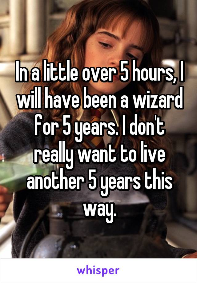 In a little over 5 hours, I will have been a wizard for 5 years. I don't really want to live another 5 years this way.