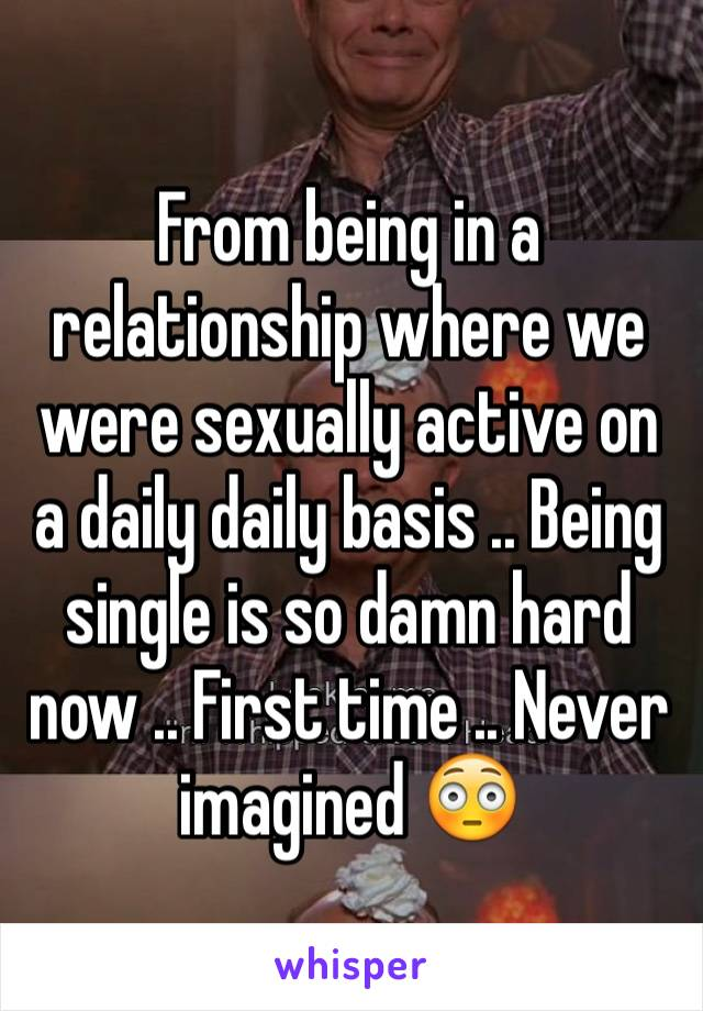From being in a relationship where we were sexually active on a daily daily basis .. Being single is so damn hard now .. First time .. Never imagined 😳