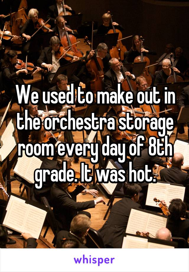 We used to make out in the orchestra storage room every day of 8th grade. It was hot.