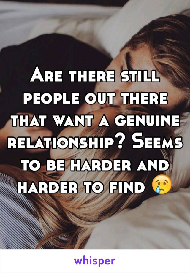 Are there still people out there that want a genuine relationship? Seems to be harder and harder to find 😢