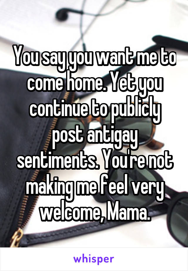 You say you want me to come home. Yet you continue to publicly post antigay sentiments. You're not making me feel very welcome, Mama.